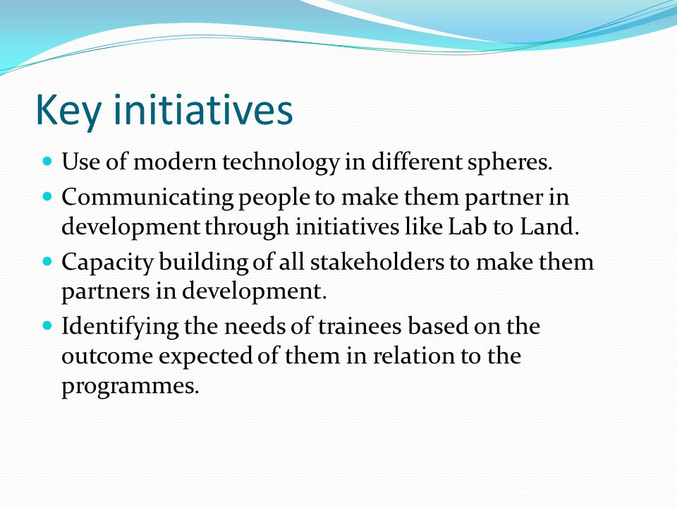 Key initiatives Use of modern technology in different spheres. Communicating people to make them partner in development through initiatives like Lab t
