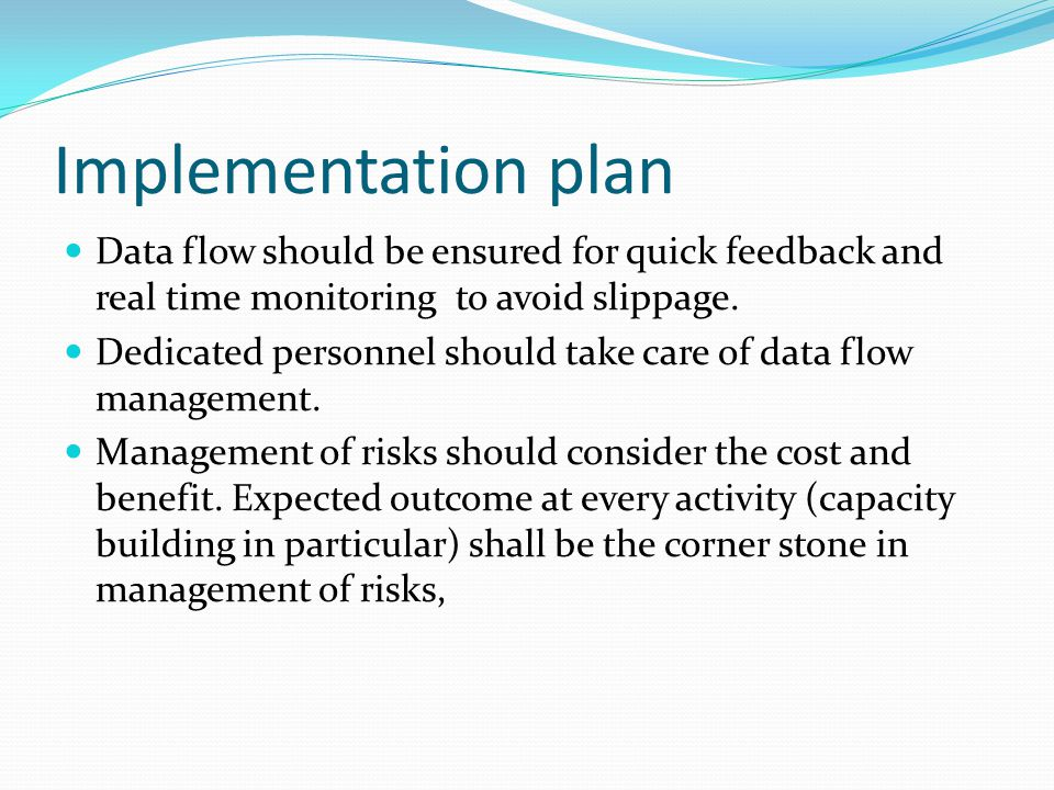 Implementation plan Data flow should be ensured for quick feedback and real time monitoring to avoid slippage.