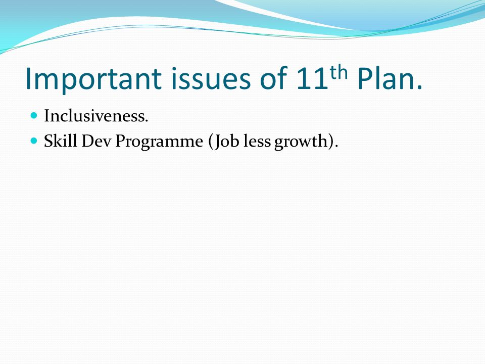 Important issues of 11 th Plan. Inclusiveness. Skill Dev Programme (Job less growth).