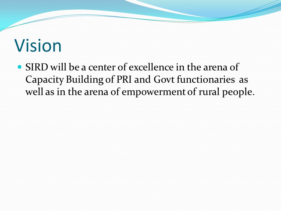 Vision SIRD will be a center of excellence in the arena of Capacity Building of PRI and Govt functionaries as well as in the arena of empowerment of rural people.