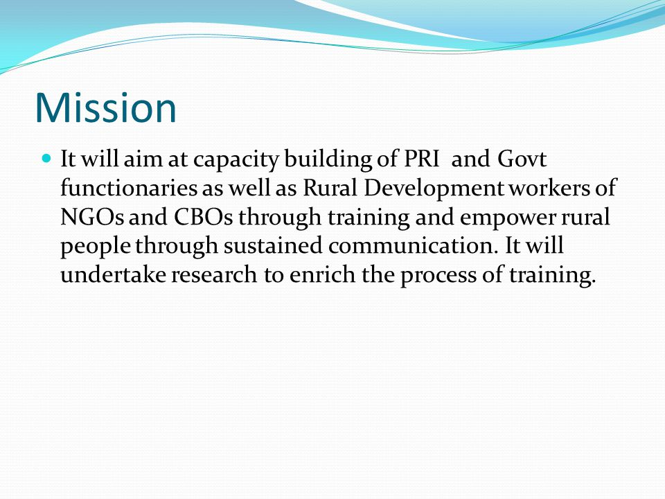 Mission It will aim at capacity building of PRI and Govt functionaries as well as Rural Development workers of NGOs and CBOs through training and empower rural people through sustained communication.