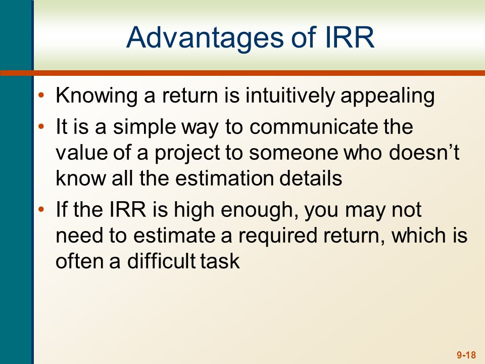 9-18 Advantages of IRR Knowing a return is intuitively appealing It is a simple way to communicate the value of a project to someone who doesnt know a