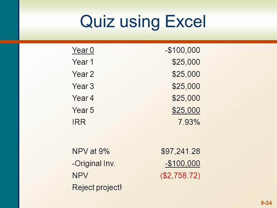 9-34 Quiz using Excel Year 0-$100,000 Year 1$25,000 Year 2$25,000 Year 3$25,000 Year 4$25,000 Year 5$25,000 IRR7.93% NPV at 9%$97,241.28 -Original Inv