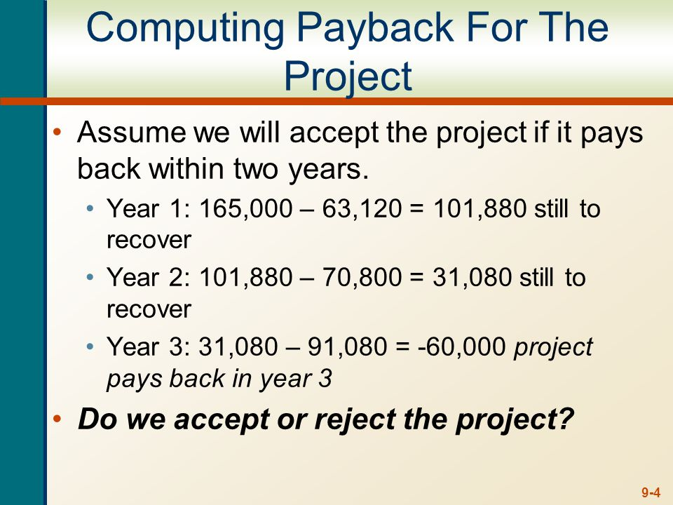 9-4 Computing Payback For The Project Assume we will accept the project if it pays back within two years. Year 1: 165,000 – 63,120 = 101,880 still to