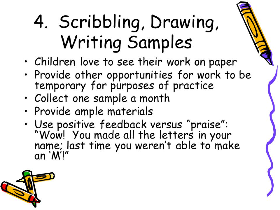 4. Scribbling, Drawing, Writing Samples Children love to see their work on paper Provide other opportunities for work to be temporary for purposes of
