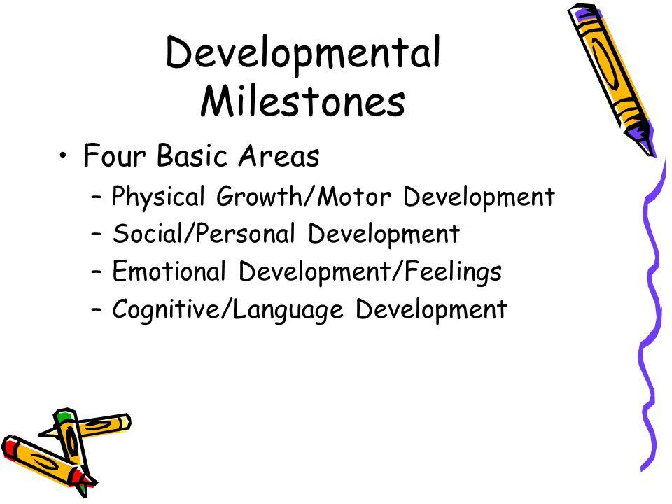 Developmental Milestones Four Basic Areas –Physical Growth/Motor Development –Social/Personal Development –Emotional Development/Feelings –Cognitive/L