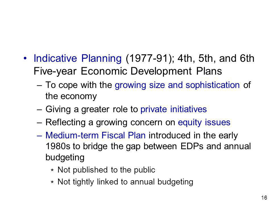 16 Indicative Planning (1977-91); 4th, 5th, and 6th Five-year Economic Development Plans –To cope with the growing size and sophistication of the economy –Giving a greater role to private initiatives –Reflecting a growing concern on equity issues –Medium-term Fiscal Plan introduced in the early 1980s to bridge the gap between EDPs and annual budgeting Not published to the public Not tightly linked to annual budgeting