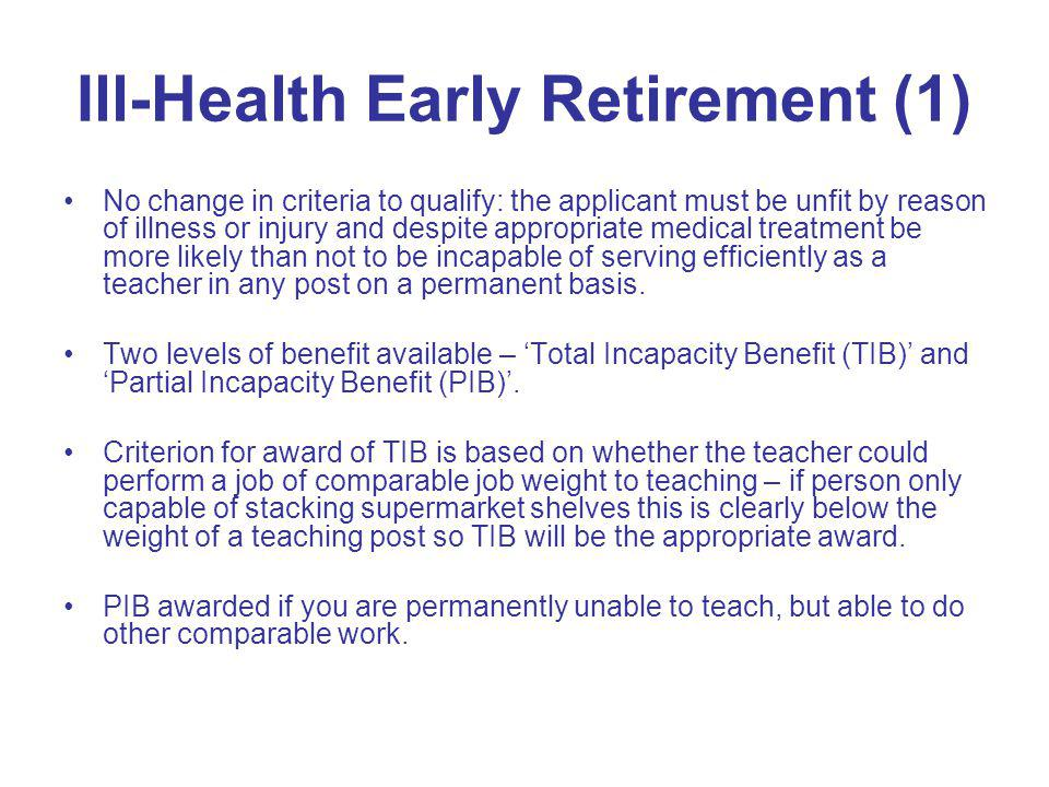Ill-Health Early Retirement (1) No change in criteria to qualify: the applicant must be unfit by reason of illness or injury and despite appropriate m