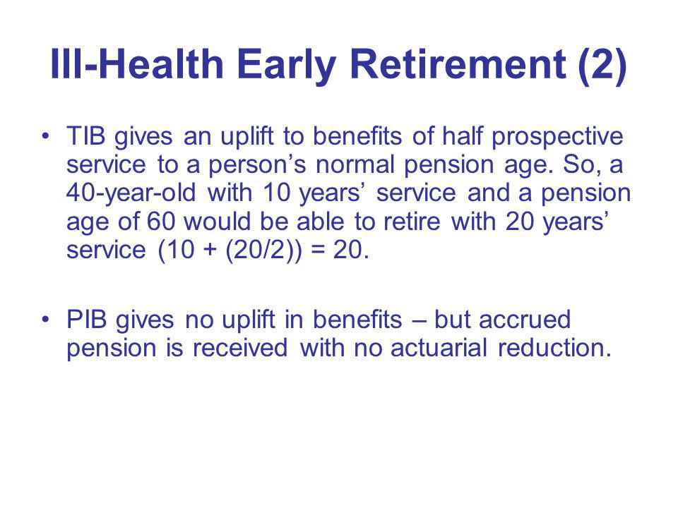 Ill-Health Early Retirement (2) TIB gives an uplift to benefits of half prospective service to a persons normal pension age. So, a 40-year-old with 10
