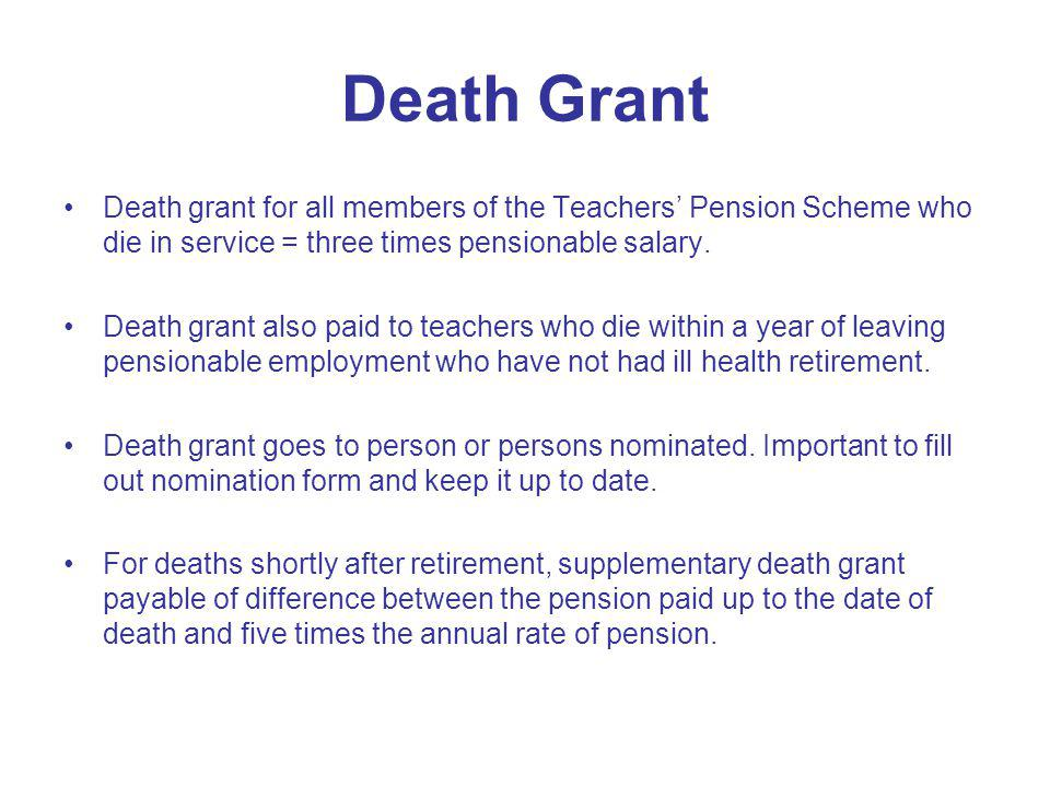 Death Grant Death grant for all members of the Teachers Pension Scheme who die in service = three times pensionable salary. Death grant also paid to t