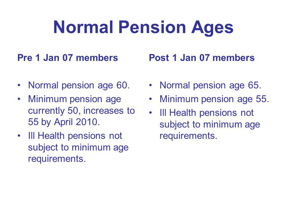 Normal Pension Ages Pre 1 Jan 07 members Normal pension age 60. Minimum pension age currently 50, increases to 55 by April 2010. Ill Health pensions n