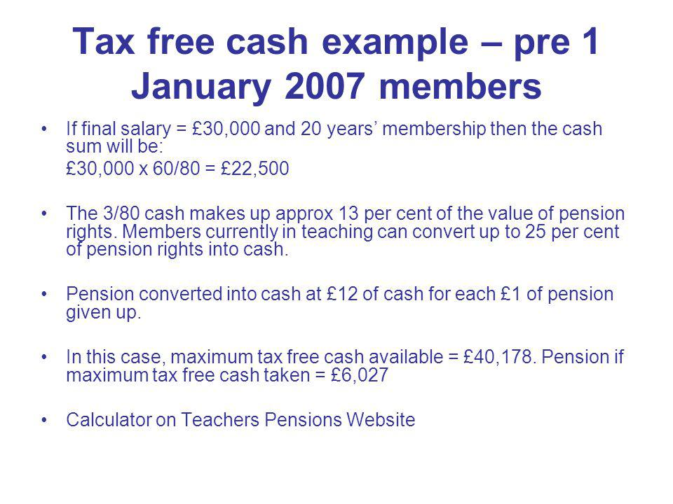 Tax free cash example – pre 1 January 2007 members If final salary = £30,000 and 20 years membership then the cash sum will be: £30,000 x 60/80 = £22,