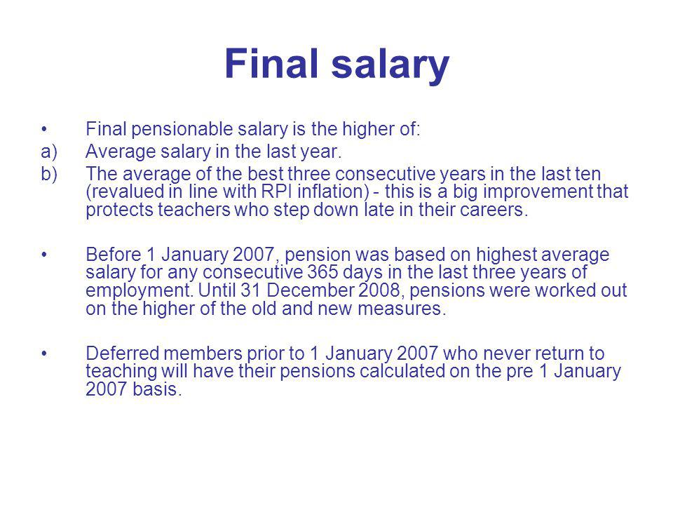 Final salary Final pensionable salary is the higher of: a)Average salary in the last year. b)The average of the best three consecutive years in the la