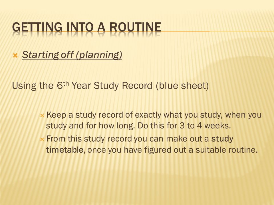 Starting off (planning) Using the 6 th Year Study Record (blue sheet) Keep a study record of exactly what you study, when you study and for how long.