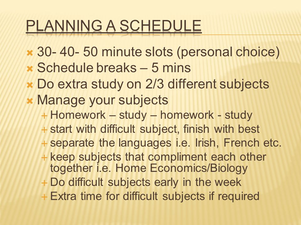 30- 40- 50 minute slots (personal choice) Schedule breaks – 5 mins Do extra study on 2/3 different subjects Manage your subjects Homework – study – ho