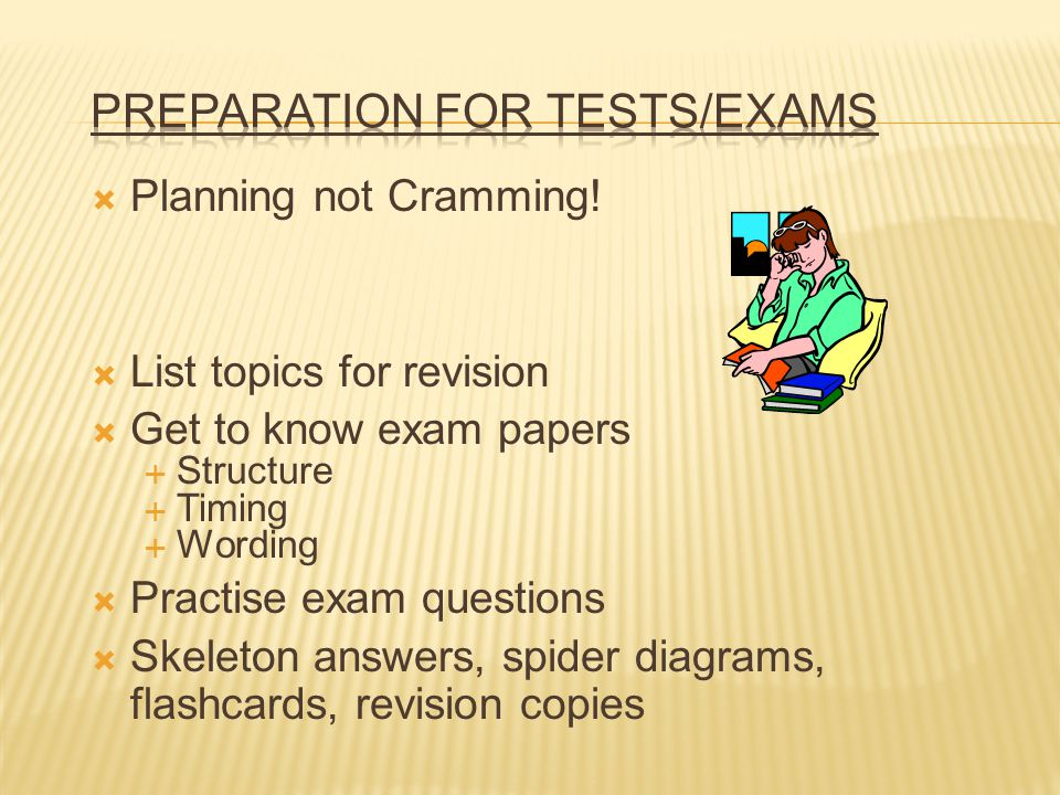Planning not Cramming! List topics for revision Get to know exam papers Structure Timing Wording Practise exam questions Skeleton answers, spider diag