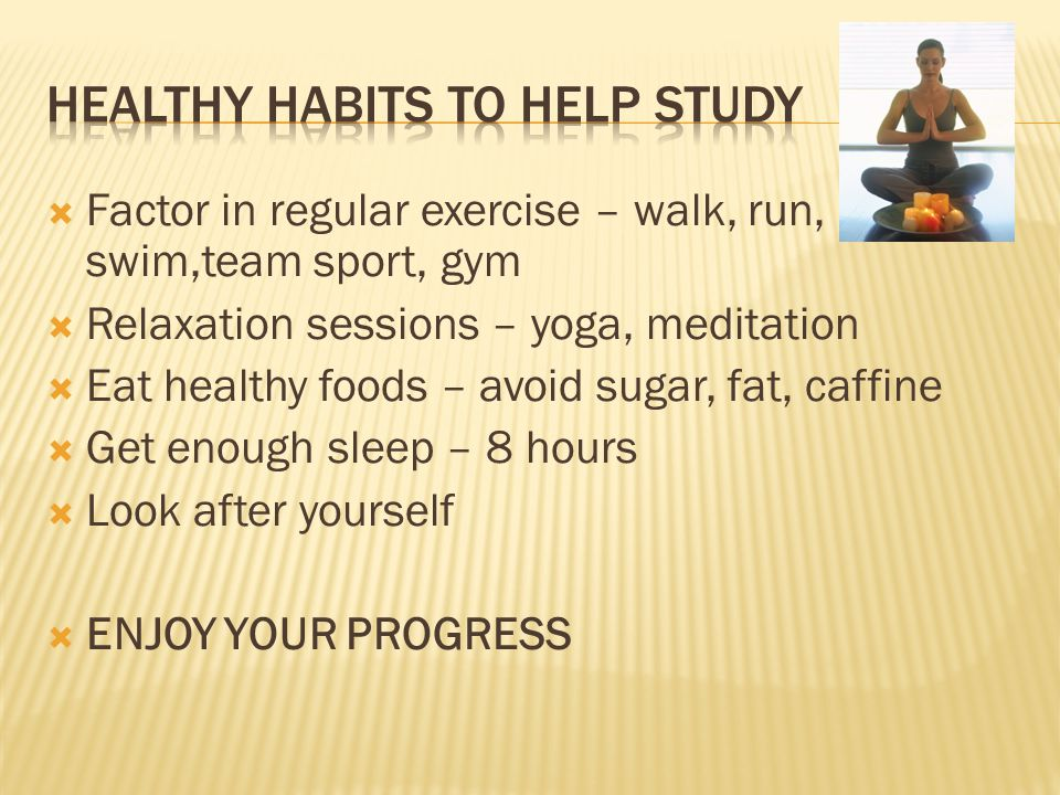 Factor in regular exercise – walk, run, swim,team sport, gym Relaxation sessions – yoga, meditation Eat healthy foods – avoid sugar, fat, caffine Get