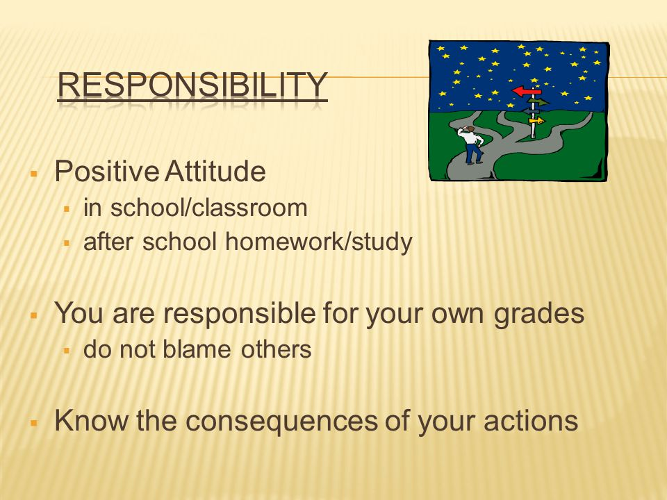 Positive Attitude in school/classroom after school homework/study You are responsible for your own grades do not blame others Know the consequences of