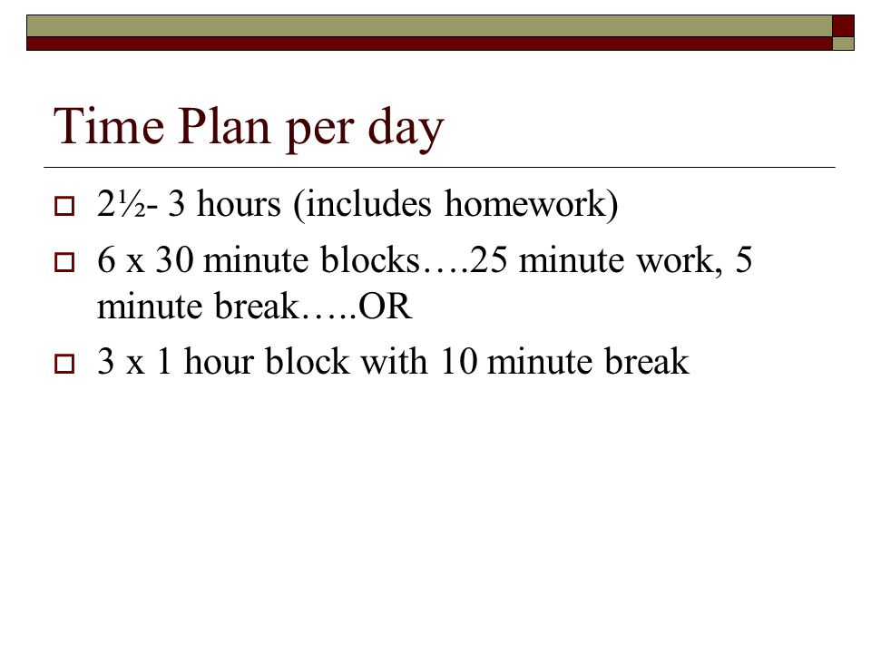 Time Plan per day 2½- 3 hours (includes homework) 6 x 30 minute blocks….25 minute work, 5 minute break…..OR 3 x 1 hour block with 10 minute break
