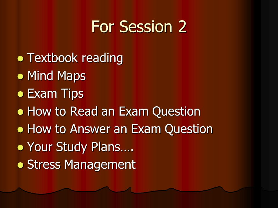 For Session 2 Textbook reading Textbook reading Mind Maps Mind Maps Exam Tips Exam Tips How to Read an Exam Question How to Read an Exam Question How to Answer an Exam Question How to Answer an Exam Question Your Study Plans….