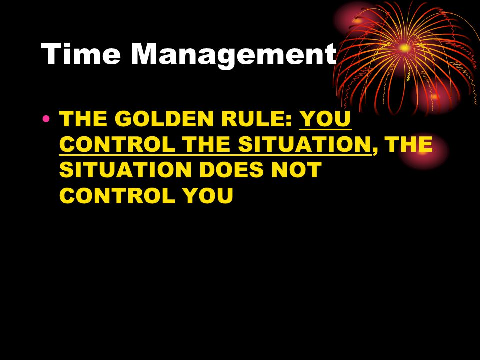 Time Management THE GOLDEN RULE: YOU CONTROL THE SITUATION, THE SITUATION DOES NOT CONTROL YOU