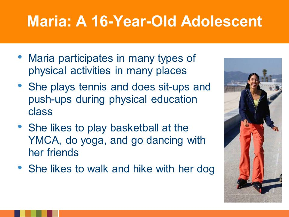Maria: A 16-Year-Old Adolescent Maria participates in many types of physical activities in many places She plays tennis and does sit-ups and push-ups