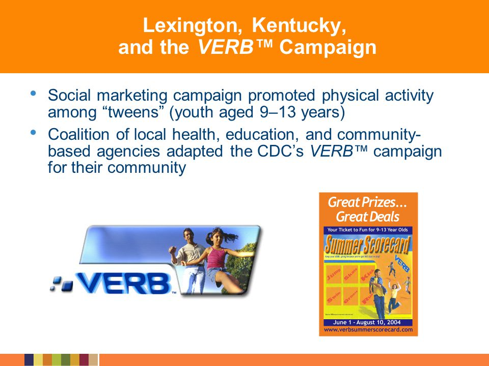 Lexington, Kentucky, and the VERB Campaign Social marketing campaign promoted physical activity among tweens (youth aged 9–13 years) Coalition of loca