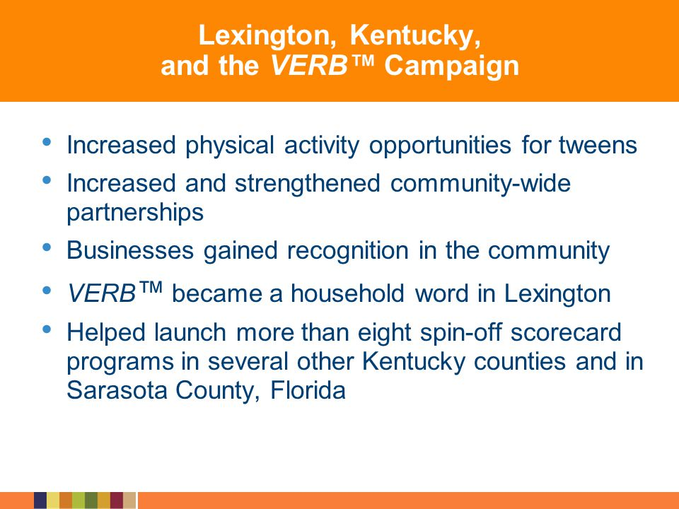 Lexington, Kentucky, and the VERB Campaign Increased physical activity opportunities for tweens Increased and strengthened community-wide partnerships