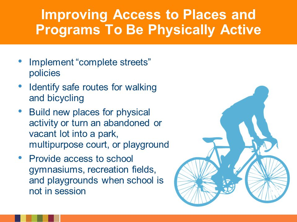 Improving Access to Places and Programs To Be Physically Active Implement complete streets policies Identify safe routes for walking and bicycling Bui