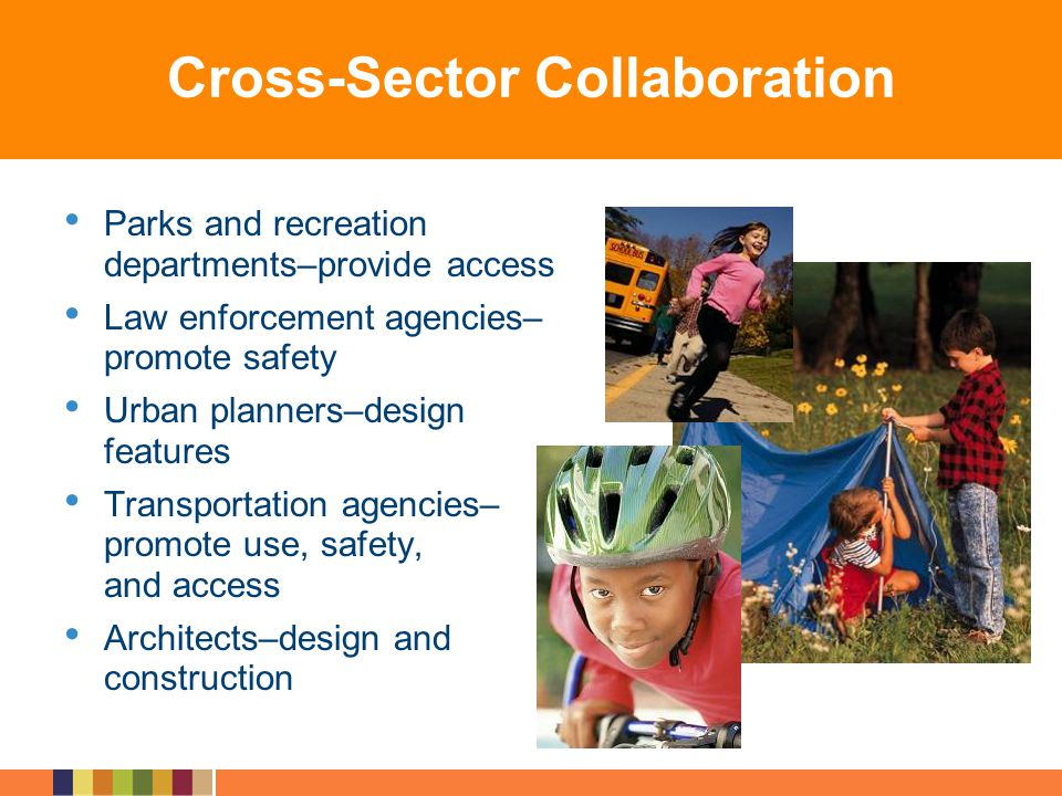 Cross-Sector Collaboration Parks and recreation departments–provide access Law enforcement agencies– promote safety Urban planners–design features Tra