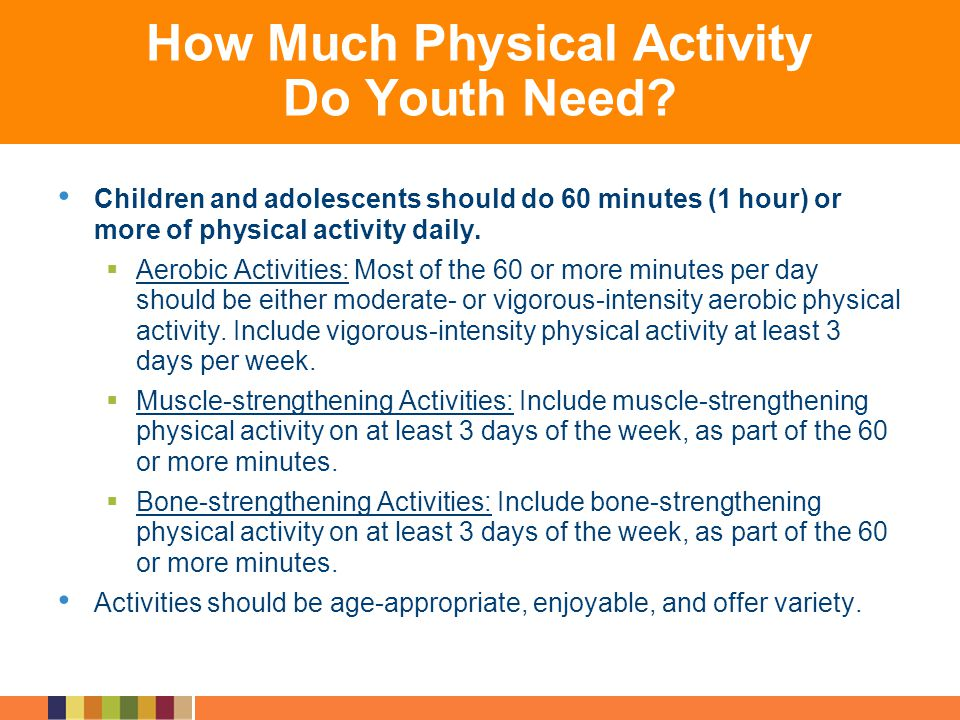 How Much Physical Activity Do Youth Need? Children and adolescents should do 60 minutes (1 hour) or more of physical activity daily. Aerobic Activitie