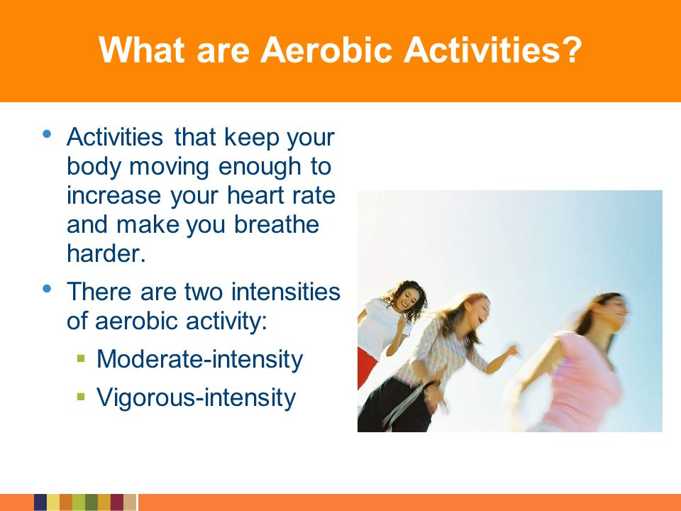 What are Aerobic Activities? Activities that keep your body moving enough to increase your heart rate and make you breathe harder. There are two inten