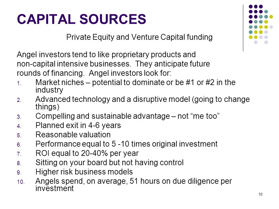 10 CAPITAL SOURCES Private Equity and Venture Capital funding Angel investors tend to like proprietary products and non-capital intensive businesses.