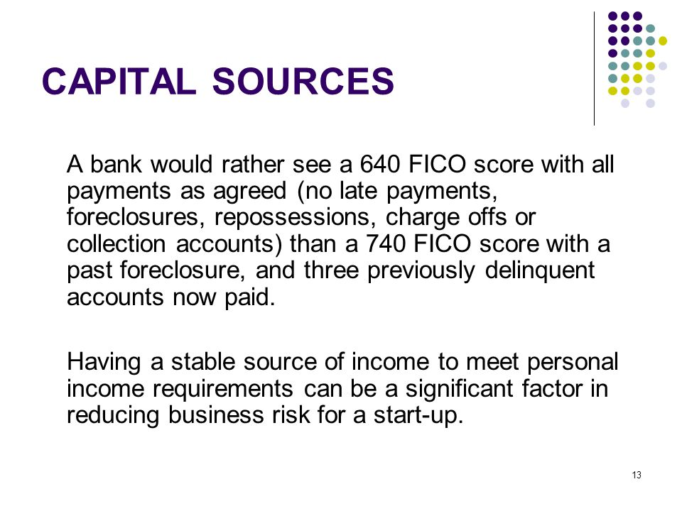 13 CAPITAL SOURCES A bank would rather see a 640 FICO score with all payments as agreed (no late payments, foreclosures, repossessions, charge offs or