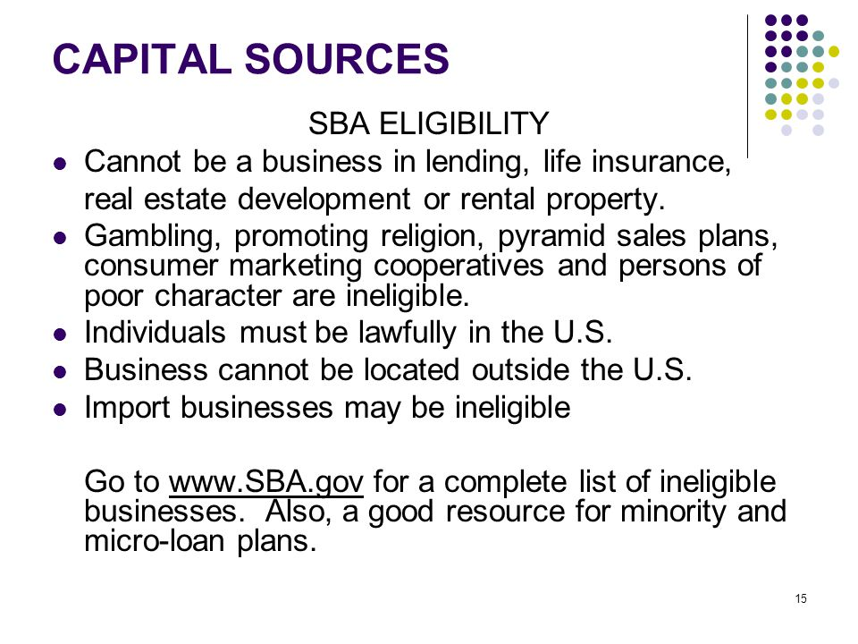 15 CAPITAL SOURCES SBA ELIGIBILITY Cannot be a business in lending, life insurance, real estate development or rental property.