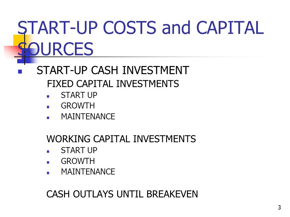 4 START-UP COSTS and CAPITAL SOURCES FIXED CAPITAL – How do you calculate how much your business needs at start-up and to maintain growth.