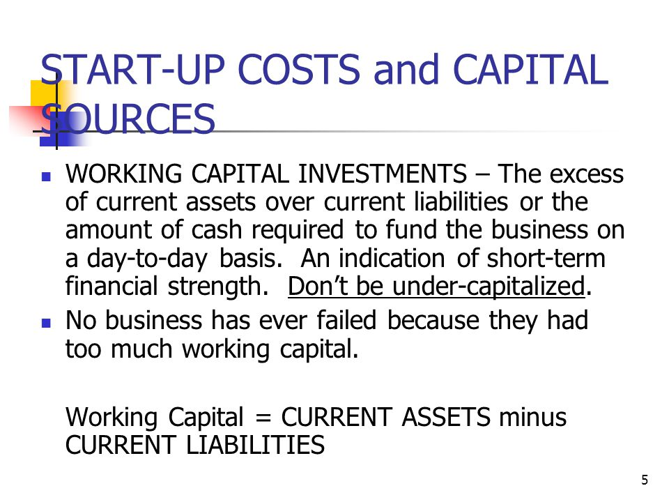 5 START-UP COSTS and CAPITAL SOURCES WORKING CAPITAL INVESTMENTS – The excess of current assets over current liabilities or the amount of cash required to fund the business on a day-to-day basis.