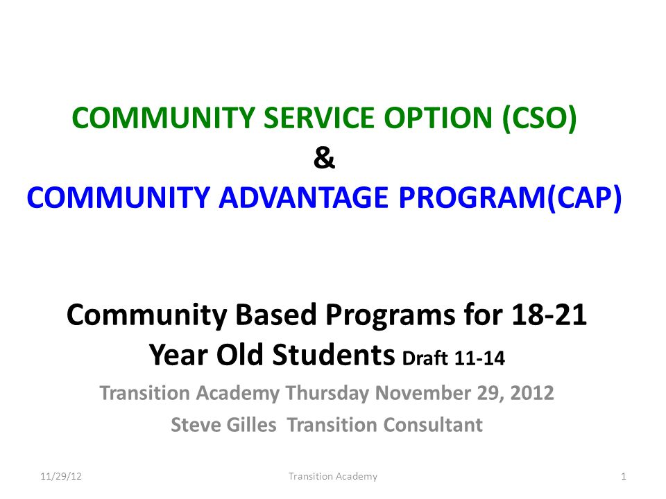 COMMUNITY SERVICE OPTION (CSO) & COMMUNITY ADVANTAGE PROGRAM(CAP) Community Based Programs for 18-21 Year Old Students Draft 11-14 Transition Academy Thursday November 29, 2012 Steve Gilles Transition Consultant 11/29/12Transition Academy1