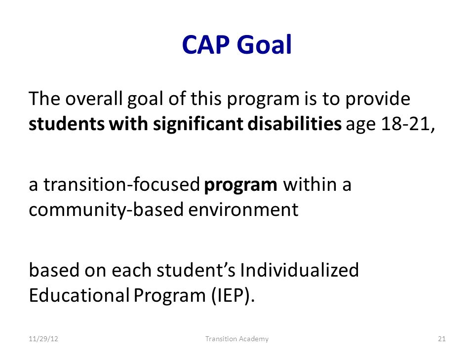 CAP Goal The overall goal of this program is to provide students with significant disabilities age 18-21, a transition-focused program within a community-based environment based on each students Individualized Educational Program (IEP).
