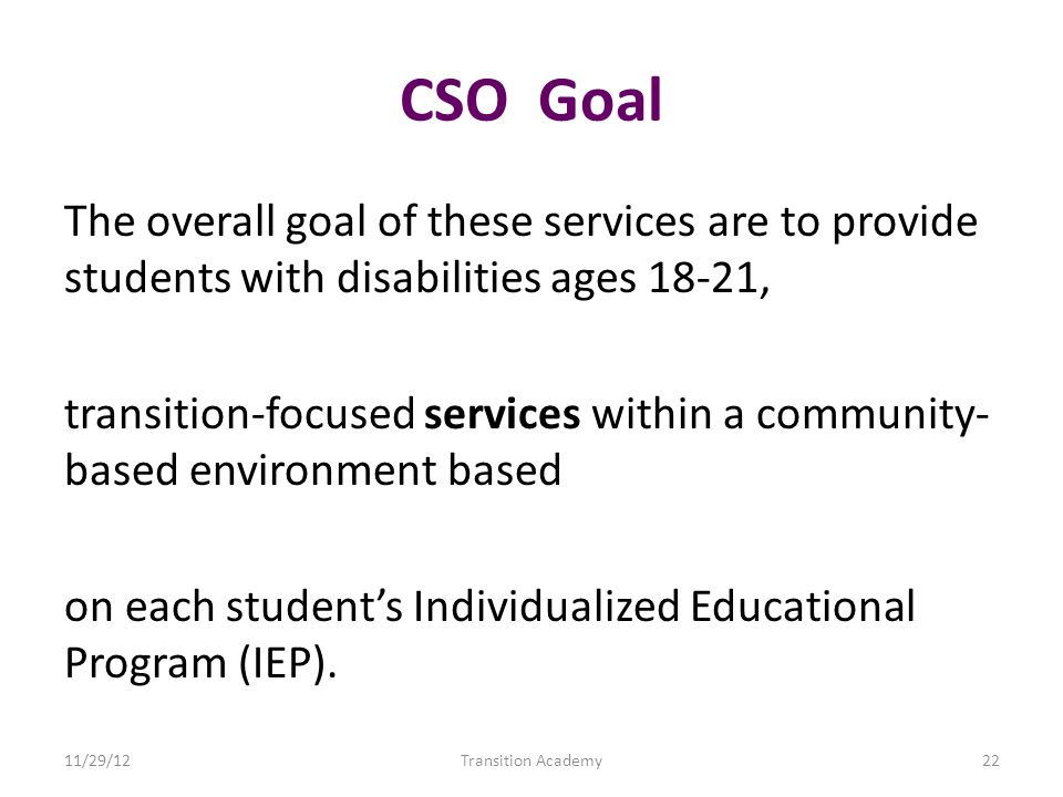 CSO Goal The overall goal of these services are to provide students with disabilities ages 18-21, transition-focused services within a community- based environment based on each students Individualized Educational Program (IEP).