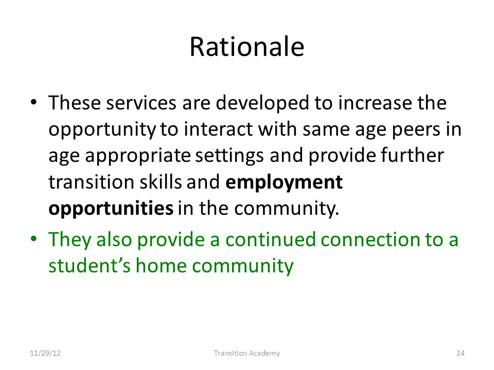 Rationale These services are developed to increase the opportunity to interact with same age peers in age appropriate settings and provide further transition skills and employment opportunities in the community.