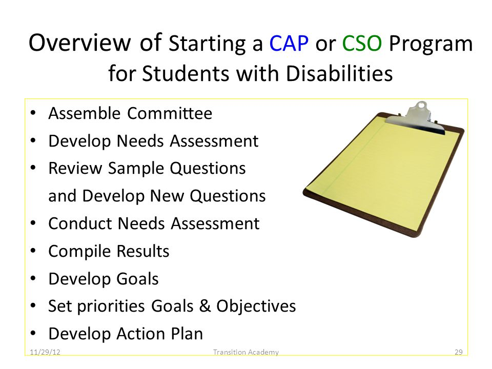 Overview of Starting a CAP or CSO Program for Students with Disabilities Assemble Committee Develop Needs Assessment Review Sample Questions and Develop New Questions Conduct Needs Assessment Compile Results Develop Goals Set priorities Goals & Objectives Develop Action Plan 11/29/12Transition Academy29