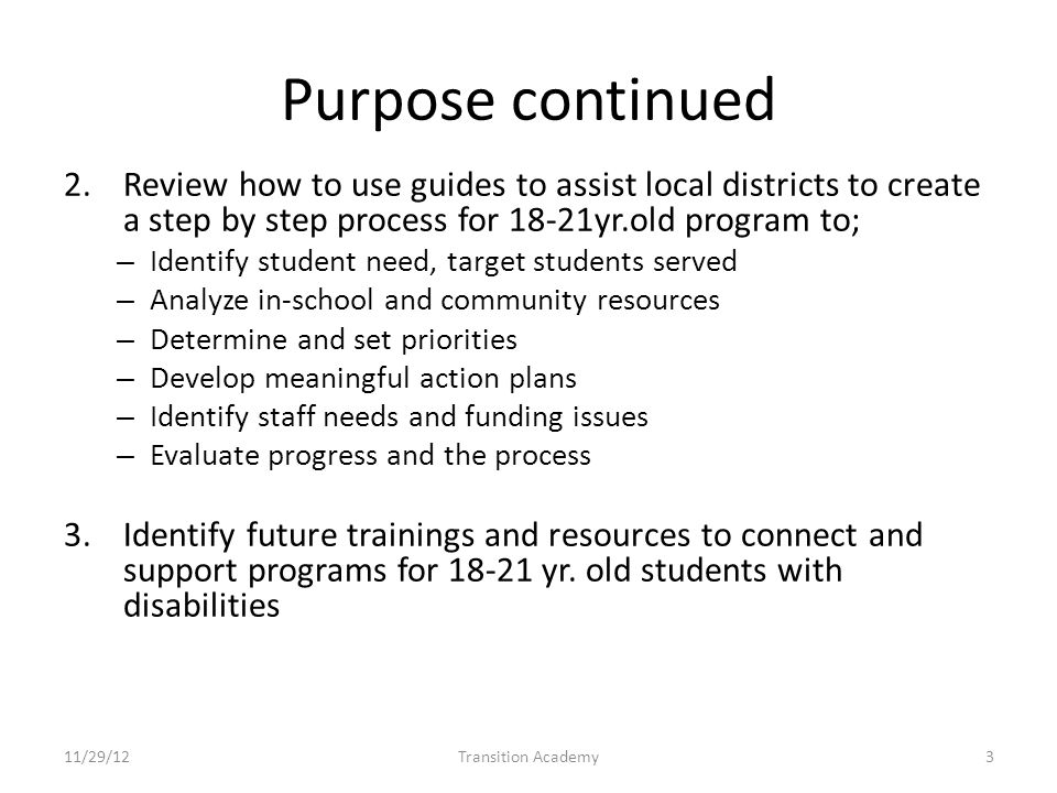 Purpose continued 2.Review how to use guides to assist local districts to create a step by step process for 18-21yr.old program to; – Identify student need, target students served – Analyze in-school and community resources – Determine and set priorities – Develop meaningful action plans – Identify staff needs and funding issues – Evaluate progress and the process 3.Identify future trainings and resources to connect and support programs for 18-21 yr.