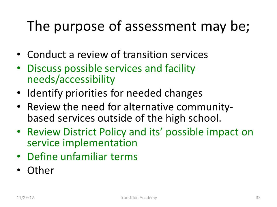 The purpose of assessment may be; Conduct a review of transition services Discuss possible services and facility needs/accessibility Identify priorities for needed changes Review the need for alternative community- based services outside of the high school.