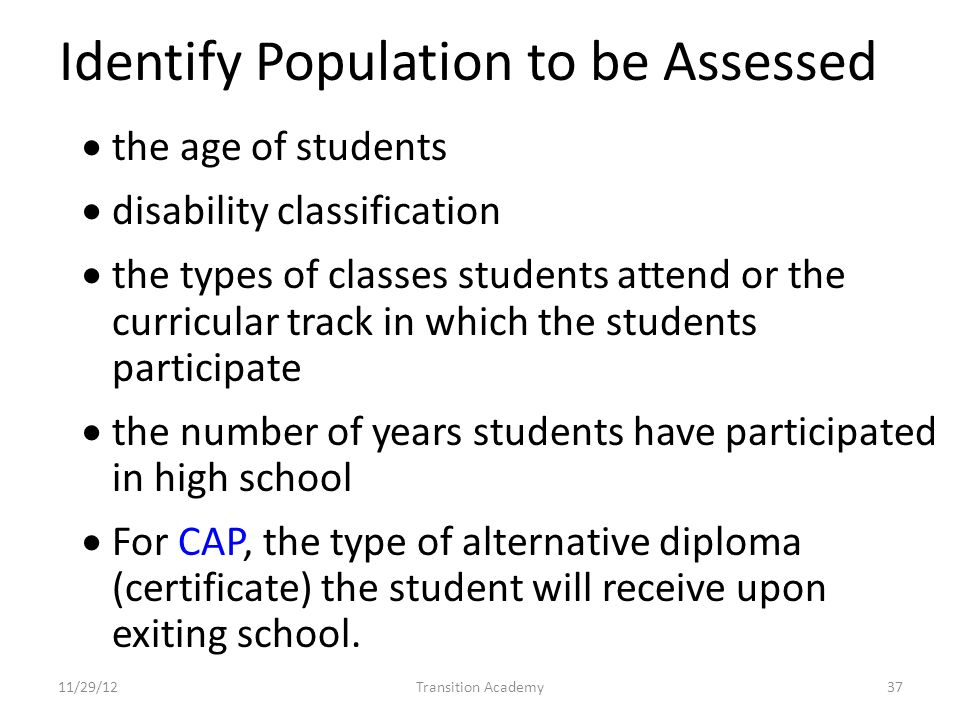 Identify Population to be Assessed the age of students disability classification the types of classes students attend or the curricular track in which the students participate the number of years students have participated in high school For CAP, the type of alternative diploma (certificate) the student will receive upon exiting school.