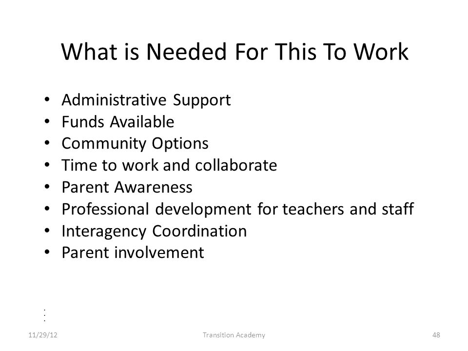 What is Needed For This To Work Administrative Support Funds Available Community Options Time to work and collaborate Parent Awareness Professional development for teachers and staff Interagency Coordination Parent involvement 11/29/12Transition Academy48