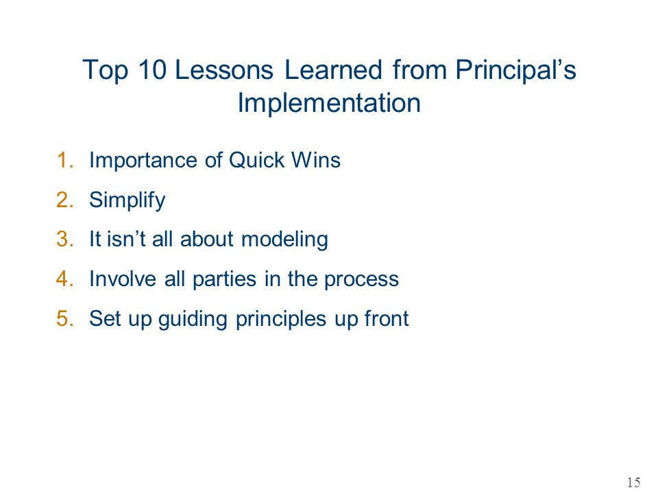Top 10 Lessons Learned from Principals Implementation 1.Importance of Quick Wins 2.Simplify 3.It isnt all about modeling 4.Involve all parties in the