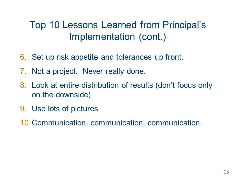 Top 10 Lessons Learned from Principals Implementation (cont.) 6.Set up risk appetite and tolerances up front. 7.Not a project. Never really done. 8.Lo