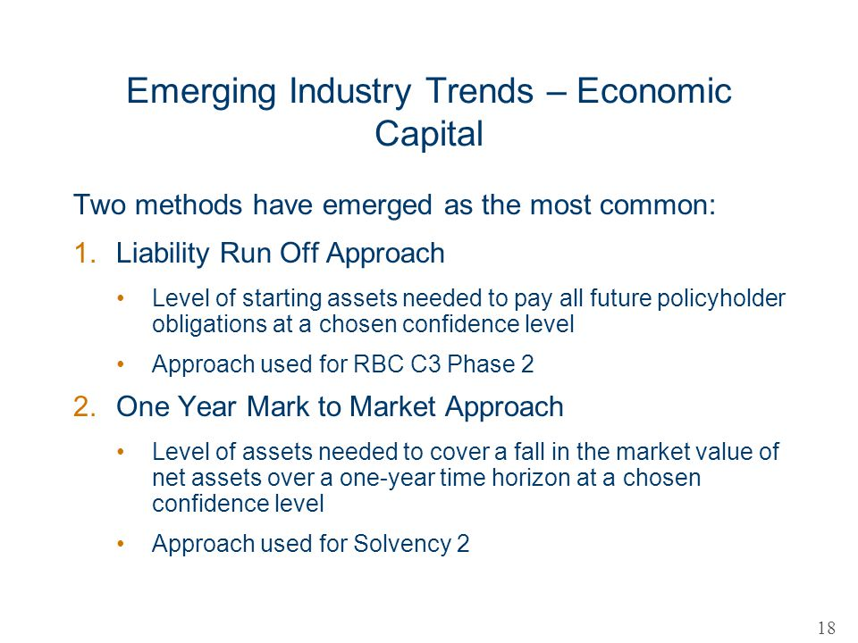 Emerging Industry Trends – Economic Capital Two methods have emerged as the most common: 1.Liability Run Off Approach Level of starting assets needed