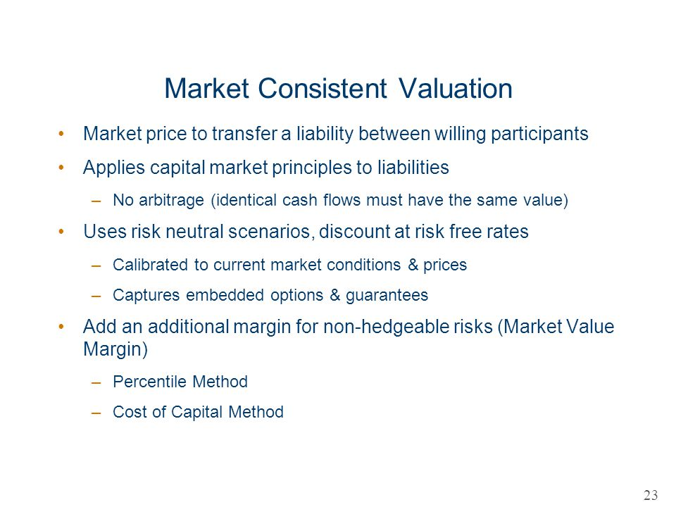 Market Consistent Valuation Market price to transfer a liability between willing participants Applies capital market principles to liabilities –No arb